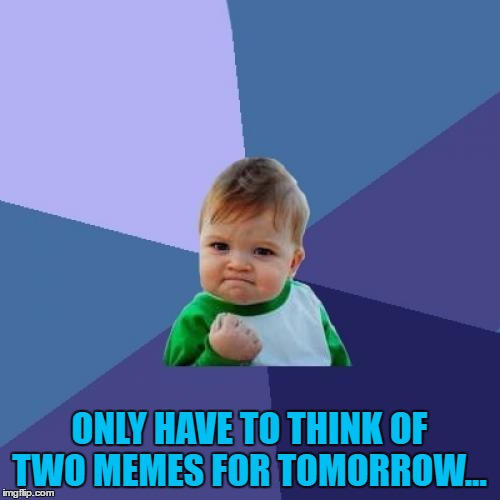 Success Kid Meme | ONLY HAVE TO THINK OF TWO MEMES FOR TOMORROW... | image tagged in memes,success kid | made w/ Imgflip meme maker