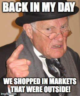 Back In My Day Meme | BACK IN MY DAY WE SHOPPED IN MARKETS THAT WERE OUTSIDE! | image tagged in memes,back in my day | made w/ Imgflip meme maker