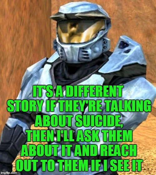 Church RvB Season 1 | IT'S A DIFFERENT STORY IF THEY'RE TALKING ABOUT SUICIDE, THEN I'LL ASK THEM ABOUT IT AND REACH OUT TO THEM IF I SEE IT | image tagged in church rvb season 1 | made w/ Imgflip meme maker