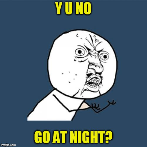 Y U No Meme | Y U NO GO AT NIGHT? | image tagged in memes,y u no | made w/ Imgflip meme maker