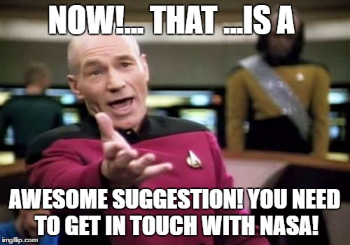 Picard Wtf Meme | NOW!... THAT ...IS A AWESOME SUGGESTION! YOU NEED TO GET IN TOUCH WITH NASA! | image tagged in memes,picard wtf | made w/ Imgflip meme maker