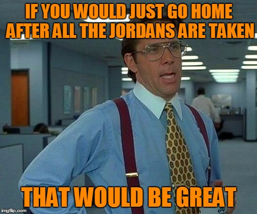 That Would Be Great Meme | IF YOU WOULD JUST GO HOME AFTER ALL THE JORDANS ARE TAKEN THAT WOULD BE GREAT | image tagged in memes,that would be great | made w/ Imgflip meme maker