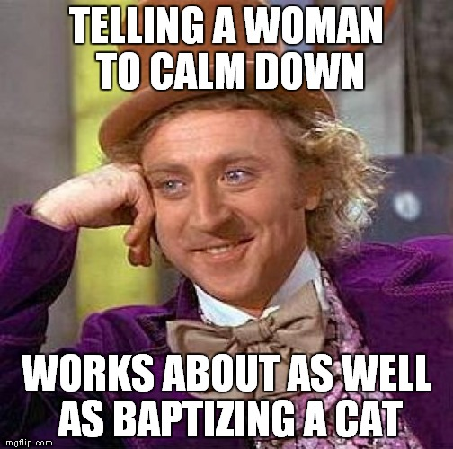 Creepy Condescending Wonka Meme | TELLING A WOMAN TO CALM DOWN WORKS ABOUT AS WELL AS BAPTIZING A CAT | image tagged in memes,creepy condescending wonka | made w/ Imgflip meme maker