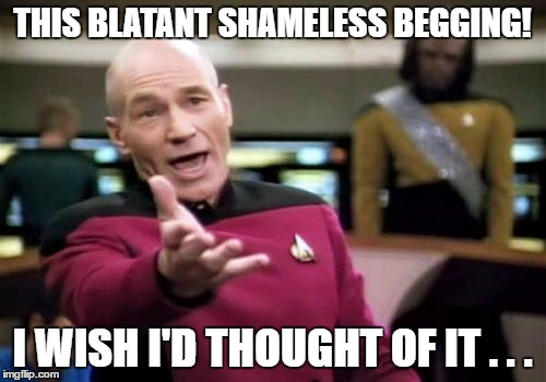 Picard Wtf Meme | THIS BLATANT SHAMELESS BEGGING! I WISH I'D THOUGHT OF IT . . . | image tagged in memes,picard wtf | made w/ Imgflip meme maker