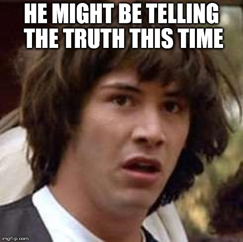 Conspiracy Keanu Meme | HE MIGHT BE TELLING THE TRUTH THIS TIME | image tagged in memes,conspiracy keanu | made w/ Imgflip meme maker