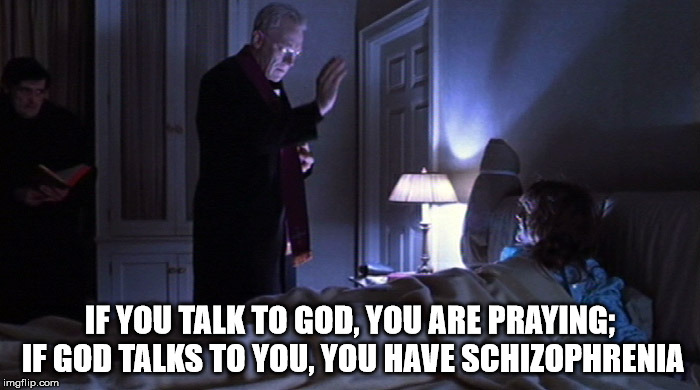 The Excorcist | IF YOU TALK TO GOD, YOU ARE PRAYING; IF GOD TALKS TO YOU, YOU HAVE SCHIZOPHRENIA | image tagged in the excorcist | made w/ Imgflip meme maker