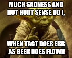 yoda | MUCH SADNESS AND BUT HURT SENSE DO I, WHEN TACT DOES EBB AS BEER DOES FLOW!! | image tagged in yoda | made w/ Imgflip meme maker