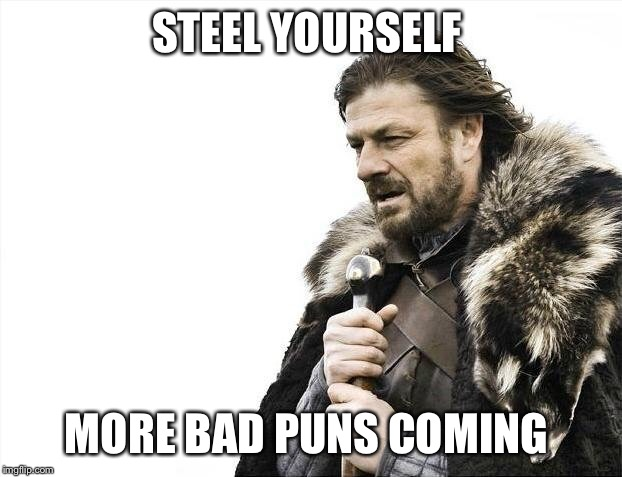 Brace Yourselves X is Coming Meme | STEEL YOURSELF MORE BAD PUNS COMING | image tagged in memes,brace yourselves x is coming | made w/ Imgflip meme maker