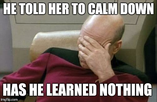 Captain Picard Facepalm Meme | HE TOLD HER TO CALM DOWN HAS HE LEARNED NOTHING | image tagged in memes,captain picard facepalm | made w/ Imgflip meme maker