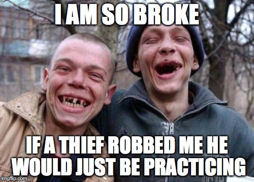 Ugly Twins Meme | I AM SO BROKE IF A THIEF ROBBED ME HE WOULD JUST BE PRACTICING | image tagged in memes,ugly twins | made w/ Imgflip meme maker
