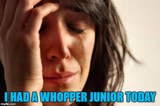 First World Problems Meme | I HAD A WHOPPER JUNIOR TODAY | image tagged in memes,first world problems | made w/ Imgflip meme maker