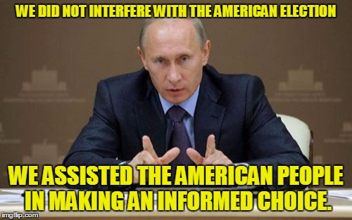 Vladimir Putin Meme | WE DID NOT INTERFERE WITH THE AMERICAN ELECTION WE ASSISTED THE AMERICAN PEOPLE IN MAKING AN INFORMED CHOICE. | image tagged in memes,vladimir putin | made w/ Imgflip meme maker