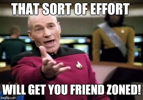 Picard Wtf Meme | THAT SORT OF EFFORT WILL GET YOU FRIEND ZONED! | image tagged in memes,picard wtf | made w/ Imgflip meme maker