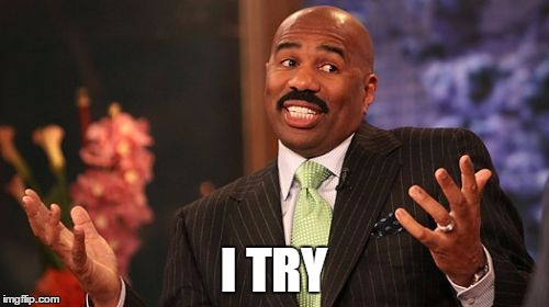 Steve Harvey Meme | I TRY | image tagged in memes,steve harvey | made w/ Imgflip meme maker