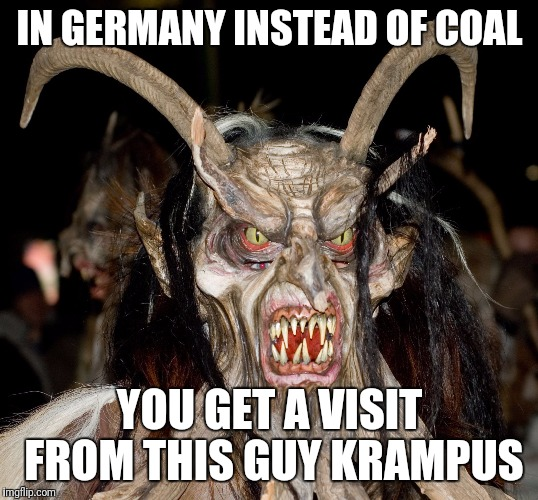Christmas in Germany  | IN GERMANY INSTEAD OF COAL YOU GET A VISIT FROM THIS GUY KRAMPUS | image tagged in memes,christmas,krampus,germany,merry christmas,the 4th in the interesting christmas series | made w/ Imgflip meme maker