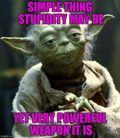 Star Wars Yoda Meme | SIMPLE THING STUPIDITY MAY BE YET VERY POWERFUL WEAPON IT IS | image tagged in memes,star wars yoda | made w/ Imgflip meme maker
