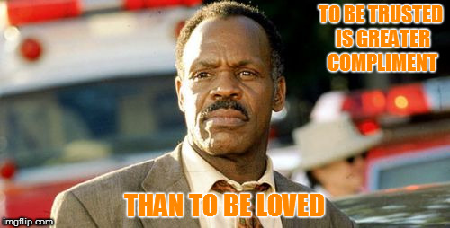 Lethal Weapon Danny Glover | TO BE TRUSTED IS GREATER COMPLIMENT THAN TO BE LOVED | image tagged in memes,lethal weapon danny glover | made w/ Imgflip meme maker