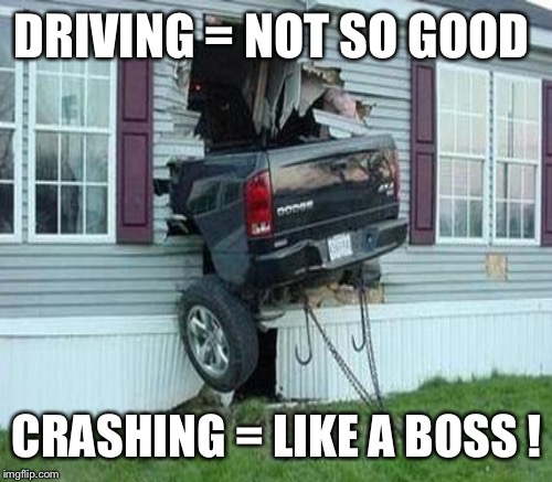 DRIVING = NOT SO GOOD CRASHING = LIKE A BOSS ! | made w/ Imgflip meme maker