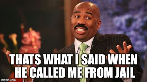 Steve Harvey Meme | THATS WHAT I SAID WHEN HE CALLED ME FROM JAIL | image tagged in memes,steve harvey | made w/ Imgflip meme maker