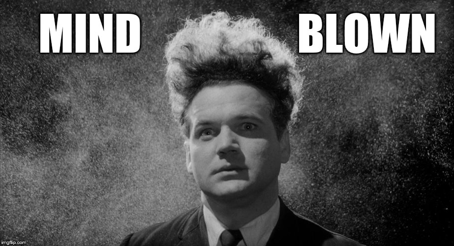 MIND BLOWN | image tagged in eraserhead mind blown | made w/ Imgflip meme maker