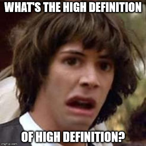 Conspiracy Keanu Distorted | WHAT'S THE HIGH DEFINITION OF HIGH DEFINITION? | image tagged in conspiracy keanu distorted | made w/ Imgflip meme maker