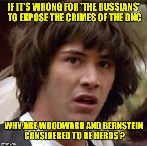 Conspiracy Keanu Meme | IF IT'S WRONG FOR 'THE RUSSIANS' TO EXPOSE THE CRIMES OF THE DNC WHY ARE WOODWARD AND BERNSTEIN CONSIDERED TO BE HEROS ? | image tagged in memes,conspiracy keanu | made w/ Imgflip meme maker