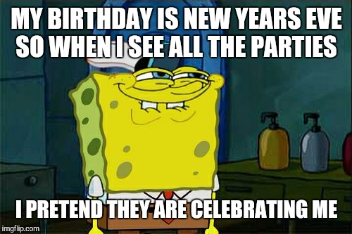 Dont You Squidward Meme | MY BIRTHDAY IS NEW YEARS EVE SO WHEN I SEE ALL THE PARTIES I PRETEND THEY ARE CELEBRATING ME | image tagged in memes,dont you squidward | made w/ Imgflip meme maker