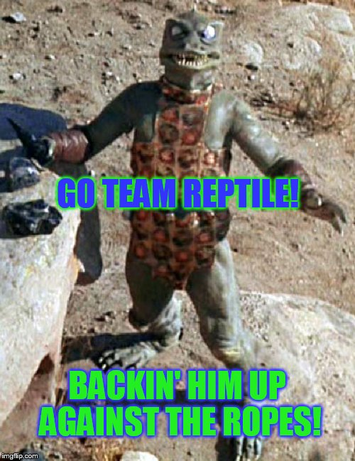Star Trek The Gorn Whaaa? | GO TEAM REPTILE! BACKIN' HIM UP AGAINST THE ROPES! | image tagged in star trek the gorn whaaa | made w/ Imgflip meme maker