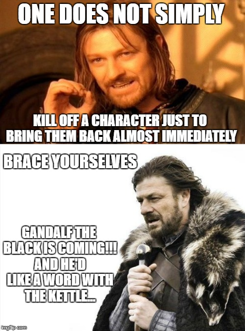 Touché Ned |  ONE DOES NOT SIMPLY; KILL OFF A CHARACTER JUST TO BRING THEM BACK ALMOST IMMEDIATELY; BRACE YOURSELVES; GANDALF THE BLACK IS COMING!!! AND HE'D LIKE A WORD WITH THE KETTLE... | image tagged in brace yourselves x is coming,one does not simply,lord of the rings,game of thrones,memes,funny memes | made w/ Imgflip meme maker