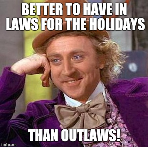 Creepy Condescending Wonka Meme | BETTER TO HAVE IN LAWS FOR THE HOLIDAYS THAN OUTLAWS! | image tagged in memes,creepy condescending wonka | made w/ Imgflip meme maker