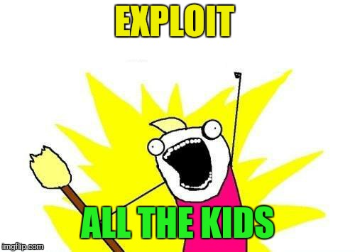 X All The Y Meme | EXPLOIT ALL THE KIDS | image tagged in memes,x all the y | made w/ Imgflip meme maker