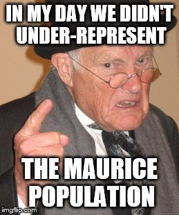 Back In My Day Meme | IN MY DAY WE DIDN'T UNDER-REPRESENT THE MAURICE POPULATION | image tagged in memes,back in my day | made w/ Imgflip meme maker