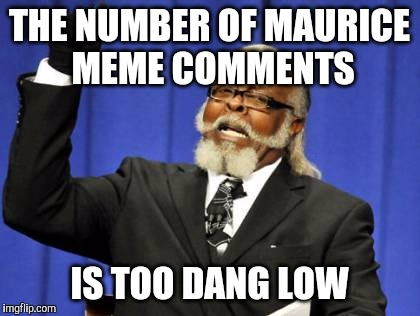 Too Damn High Meme | THE NUMBER OF MAURICE MEME COMMENTS IS TOO DANG LOW | image tagged in memes,too damn high | made w/ Imgflip meme maker