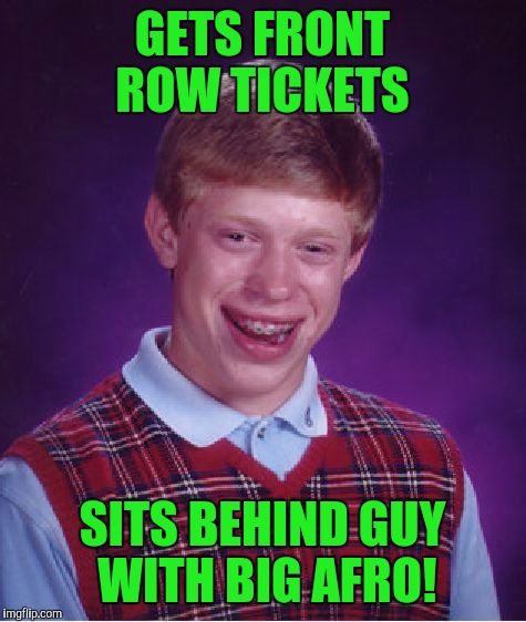 Bad Luck Brian Meme | GETS FRONT ROW TICKETS SITS BEHIND GUY WITH BIG AFRO! | image tagged in memes,bad luck brian | made w/ Imgflip meme maker