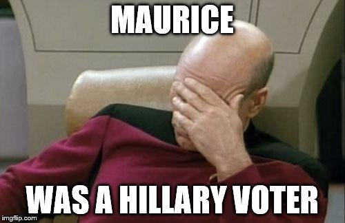 Captain Picard Facepalm Meme | MAURICE WAS A HILLARY VOTER | image tagged in memes,captain picard facepalm | made w/ Imgflip meme maker