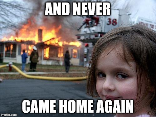 Disaster Girl Meme | AND NEVER CAME HOME AGAIN | image tagged in memes,disaster girl | made w/ Imgflip meme maker
