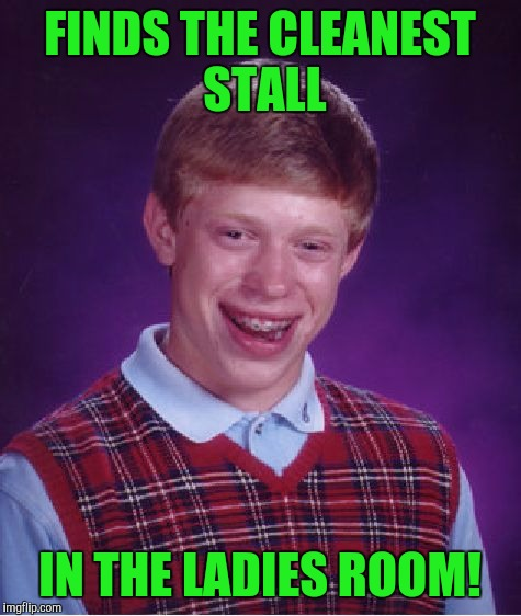 Bad Luck Brian Meme | FINDS THE CLEANEST STALL IN THE LADIES ROOM! | image tagged in memes,bad luck brian | made w/ Imgflip meme maker