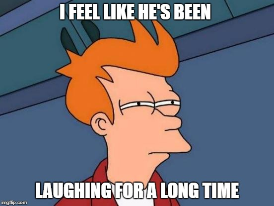 Futurama Fry Meme | I FEEL LIKE HE'S BEEN LAUGHING FOR A LONG TIME | image tagged in memes,futurama fry | made w/ Imgflip meme maker