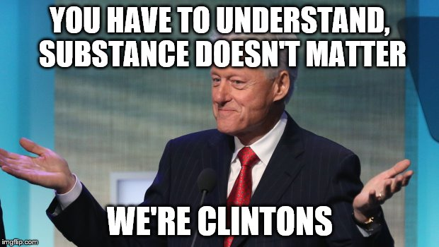 YOU HAVE TO UNDERSTAND, SUBSTANCE DOESN'T MATTER WE'RE CLINTONS | made w/ Imgflip meme maker