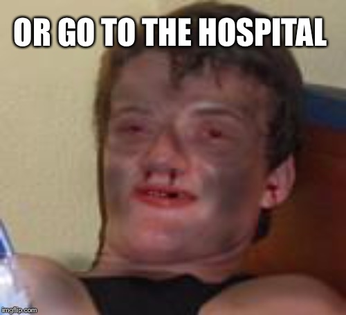 OR GO TO THE HOSPITAL | made w/ Imgflip meme maker