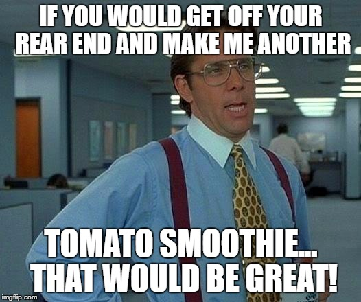 That Would Be Great Meme | IF YOU WOULD GET OFF YOUR REAR END AND MAKE ME ANOTHER TOMATO SMOOTHIE... THAT WOULD BE GREAT! | image tagged in memes,that would be great | made w/ Imgflip meme maker