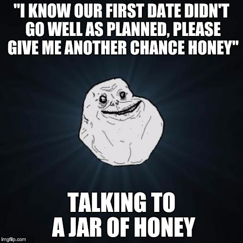 "Forever Alone Meme | ""I KNOW OUR FIRST DATE DIDN'T GO WELL AS PLANNED, PLEASE GIVE ME ANOTHER CHANCE HONEY"" TALKING TO A JAR OF HONEY 