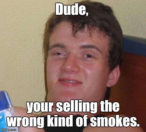 10 Guy Meme | Dude, your selling the wrong kind of smokes. | image tagged in memes,10 guy | made w/ Imgflip meme maker