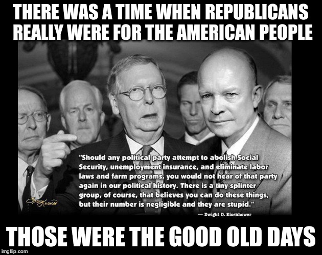 Good old days | THERE WAS A TIME WHEN REPUBLICANS REALLY WERE FOR THE AMERICAN PEOPLE THOSE WERE THE GOOD OLD DAYS | image tagged in trump,fascist,republican,hate,bigot,ike | made w/ Imgflip meme maker