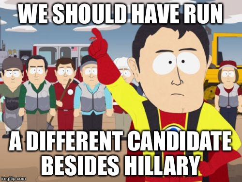 Captain Hindsight | WE SHOULD HAVE RUN A DIFFERENT CANDIDATE BESIDES HILLARY | image tagged in memes,captain hindsight | made w/ Imgflip meme maker