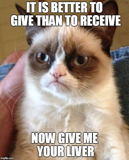 Grumpy Cat getting in the holiday spirit | IT IS BETTER TO GIVE THAN TO RECEIVE NOW GIVE ME YOUR LIVER | image tagged in memes,grumpy cat | made w/ Imgflip meme maker