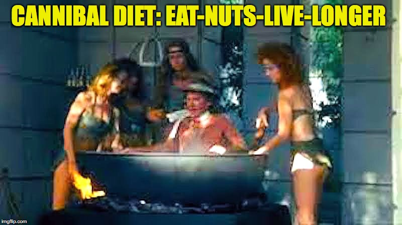 Healthy Eating | CANNIBAL DIET: EAT-NUTS-LIVE-LONGER | image tagged in cannibalism,nuts | made w/ Imgflip meme maker