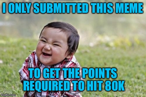 Skurt skurt | I ONLY SUBMITTED THIS MEME TO GET THE POINTS REQUIRED TO HIT 80K | image tagged in memes,evil toddler | made w/ Imgflip meme maker