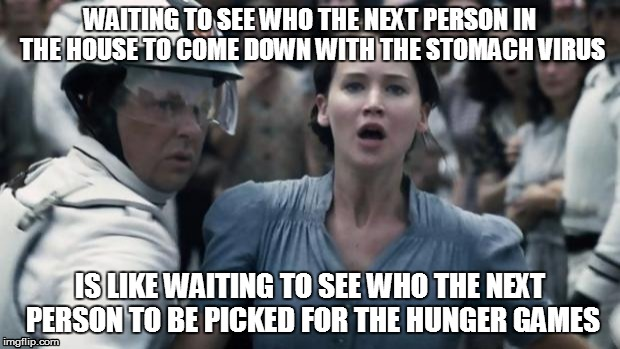 #theoddsareneverinyourfavor | WAITING TO SEE WHO THE NEXT PERSON IN THE HOUSE TO COME DOWN WITH THE STOMACH VIRUS IS LIKE WAITING TO SEE WHO THE NEXT PERSON TO BE PICKED  | image tagged in hunger games | made w/ Imgflip meme maker