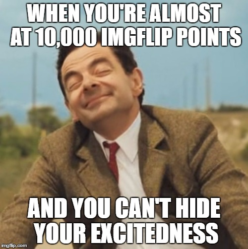 YEET | WHEN YOU'RE ALMOST AT 10,000 IMGFLIP POINTS AND YOU CAN'T HIDE YOUR EXCITEDNESS | image tagged in mr bean happy face,memes,imgflip,imgflip points | made w/ Imgflip meme maker